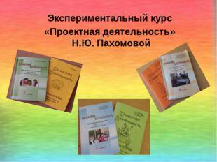 Экспериментальный курс «Проектная деятельность» Н.Ю. Пахомовой