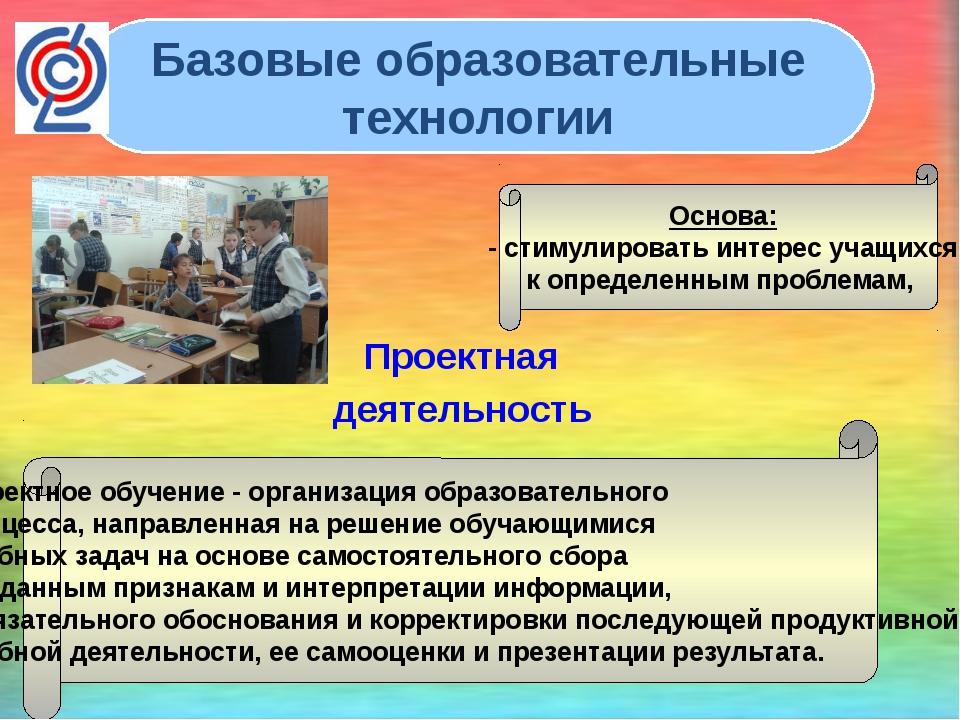 Проектная деятельность Базовые образовательные технологии Проектное обучение...