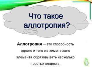 Аллотропия – это способность одного и того же химического элемента образовыва
