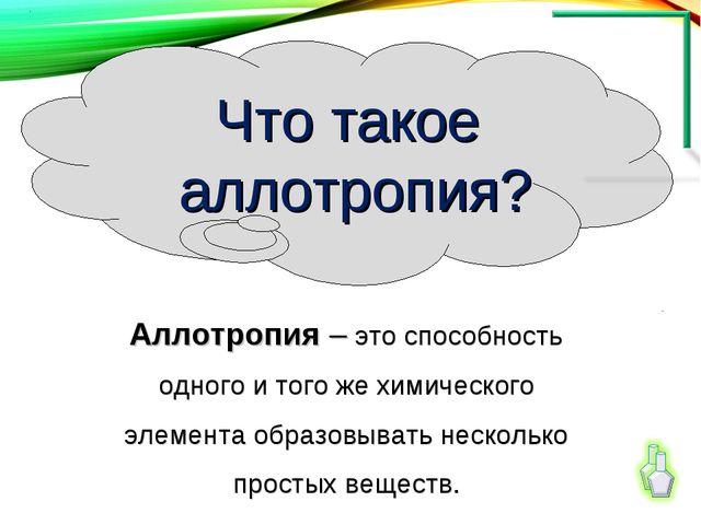Аллотропия – это способность одного и того же химического элемента образовыва...