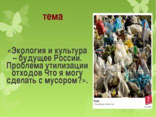 тема «Экология и культура – будущее России. Проблема утилизации отходов Что я