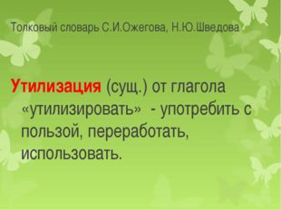 Толковый словарь С.И.Ожегова, Н.Ю.Шведова Утилизация (сущ.) от глагола «утили