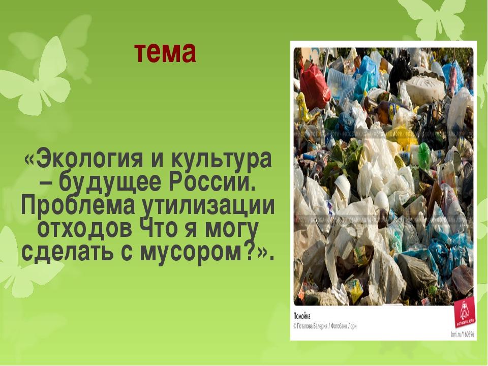тема «Экология и культура – будущее России. Проблема утилизации отходов Что я...