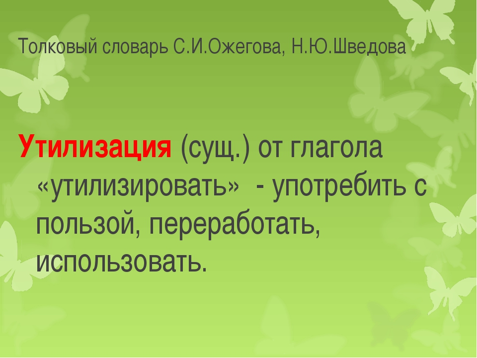 Толковый словарь С.И.Ожегова, Н.Ю.Шведова Утилизация (сущ.) от глагола «утили...