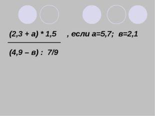 (2,3 + а) * 1,5 , если а=5,7; в=2,1 (4,9 – в) : 7/9