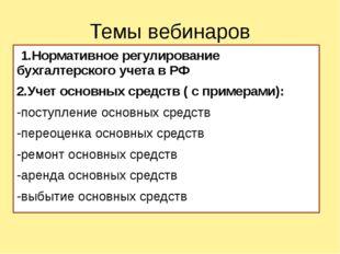 Темы вебинаров 1.Нормативное регулирование бухгалтерского учета в РФ 2.Учет о