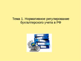 Тема 1. Нормативное регулирование бухгалтерского учета в РФ
