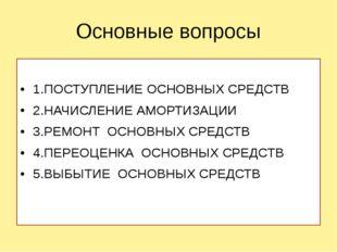 Основные вопросы 1.ПОСТУПЛЕНИЕ ОСНОВНЫХ СРЕДСТВ 2.НАЧИСЛЕНИЕ АМОРТИЗАЦИИ 3.РЕ