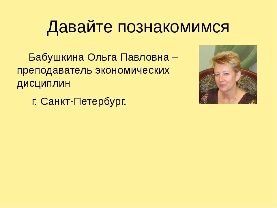 Давайте познакомимся Бабушкина Ольга Павловна – преподаватель экономических д...