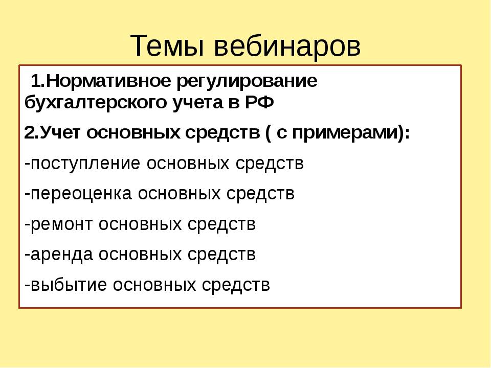 Темы вебинаров 1.Нормативное регулирование бухгалтерского учета в РФ 2.Учет о...