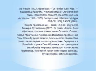 (16 января 1919, Стерлитамак — 26 ноября 1989, Уфа) — башкирский писатель. Уч