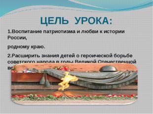 ЦЕЛЬ УРОКА: 1.Воспитание патриотизма и любви к истории России, родному краю.