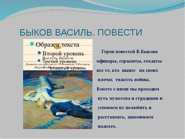 БЫКОВ ВАСИЛЬ. ПОВЕСТИ Герои повестей В.Быкова офицеры, сержанты, солдаты все...