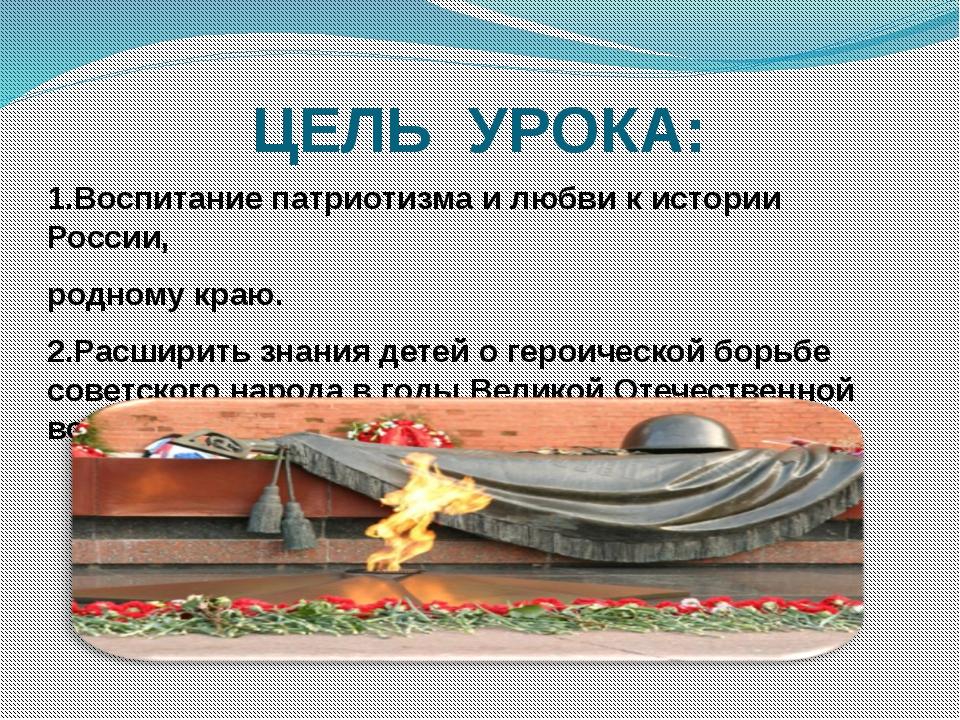 ЦЕЛЬ УРОКА: 1.Воспитание патриотизма и любви к истории России, родному краю....
