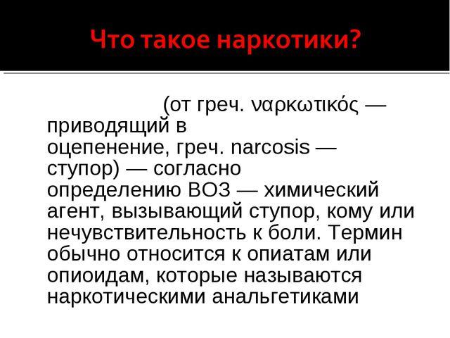Нарко́тик(отгреч.ναρκωτικός— приводящий в оцепенение,греч.narcosis— с...