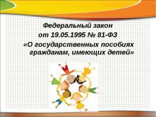 Федеральный закон от 19.05.1995 № 81-ФЗ «О государственных пособиях гражданам