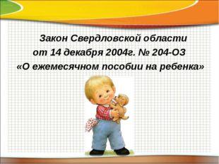 Закон Свердловской области от 14 декабря 2004г. № 204-ОЗ «О ежемесячном посо