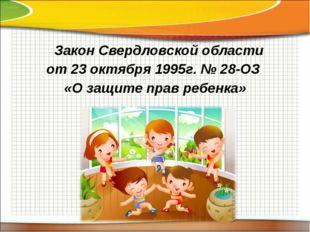 Закон Свердловской области от 23 октября 1995г. № 28-ОЗ «О защите прав ребен