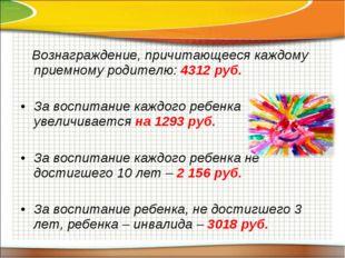 Вознаграждение, причитающееся каждому приемному родителю: 4312 руб. За воспи