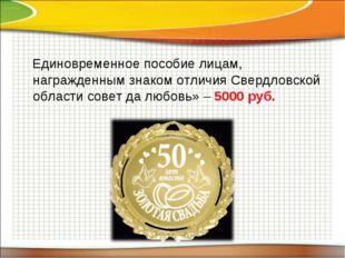 Единовременное пособие лицам, награжденным знаком отличия Свердловской облас