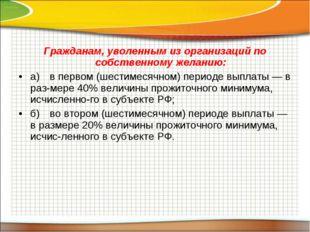 Гражданам, уволенным из организаций по собственному желанию: а)в первом (шес