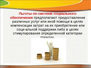 Льготы по системе социального обеспечения предполагают предоставление различ