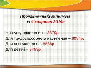 Прожиточный минимум на 4 квартал 2014г. На душу населения – 8370р. Для трудос