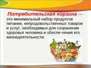 Потребительская корзина — это минимальный набор продуктов питания, непродово