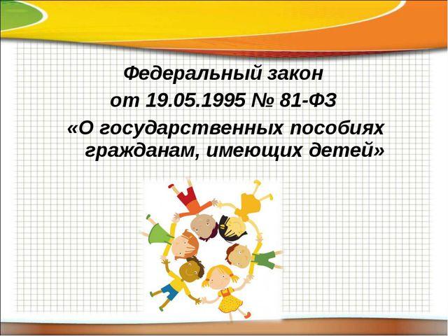 Федеральный закон от 19.05.1995 № 81-ФЗ «О государственных пособиях гражданам...