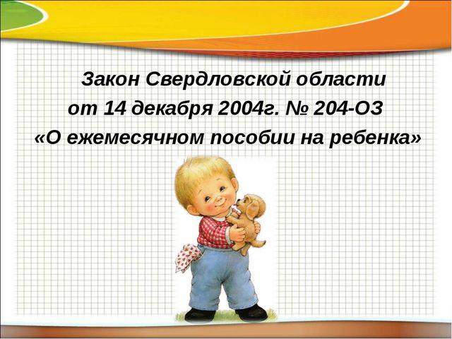 Закон Свердловской области от 14 декабря 2004г. № 204-ОЗ «О ежемесячном посо...