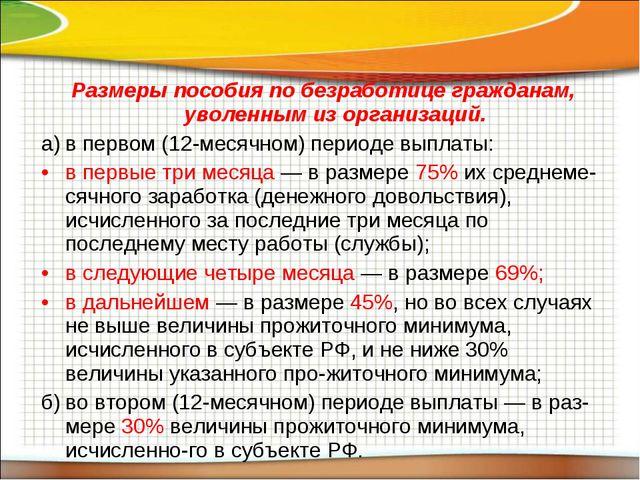 Размеры пособия по безработице гражданам, уволенным из организаций. а)в перв...