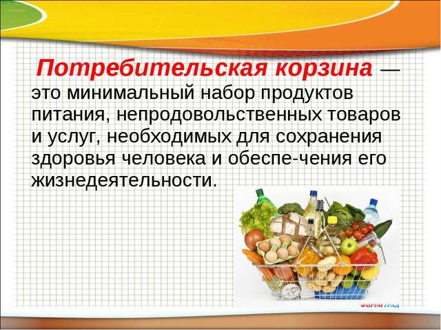 Потребительская корзина — это минимальный набор продуктов питания, непродово...
