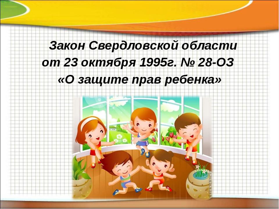 Закон Свердловской области от 23 октября 1995г. № 28-ОЗ «О защите прав ребен...