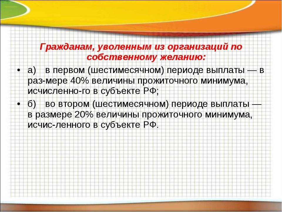 Гражданам, уволенным из организаций по собственному желанию: а)в первом (шес...