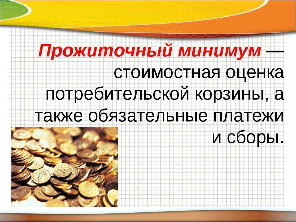 Прожиточный минимум — стоимостная оценка потребительской корзины, а также обя...
