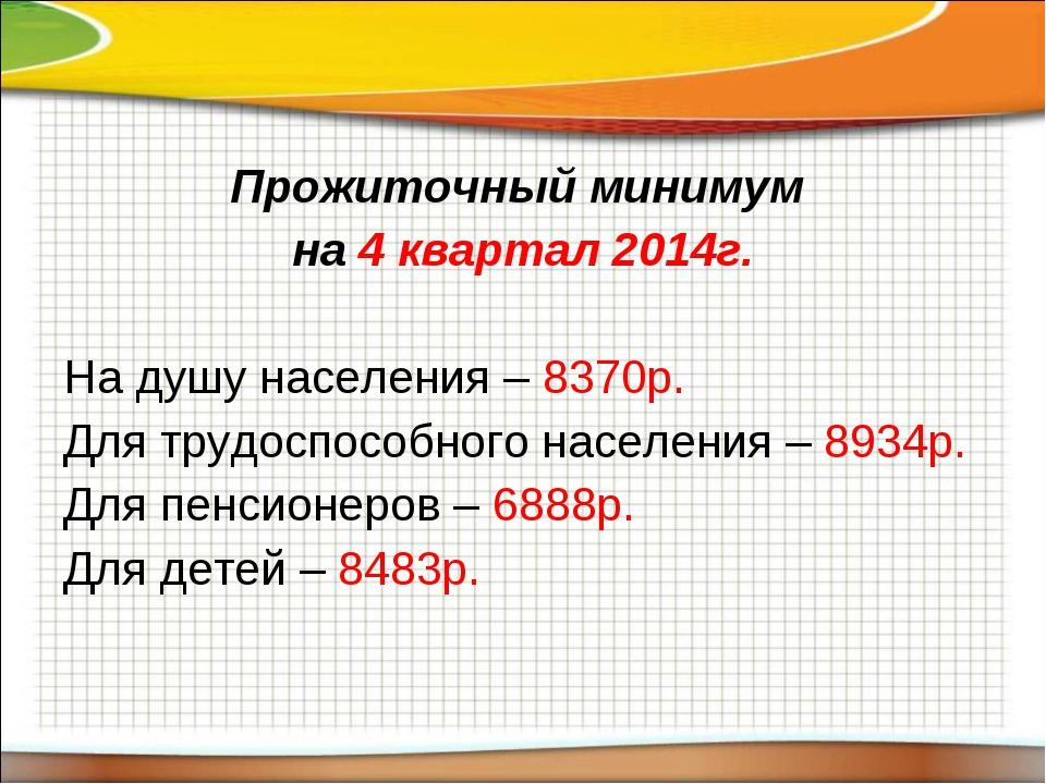 Прожиточный минимум на 4 квартал 2014г. На душу населения – 8370р. Для трудос...