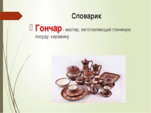 Словарик Гончар – мастер, изготовляющий глиняную посуду, керамику.