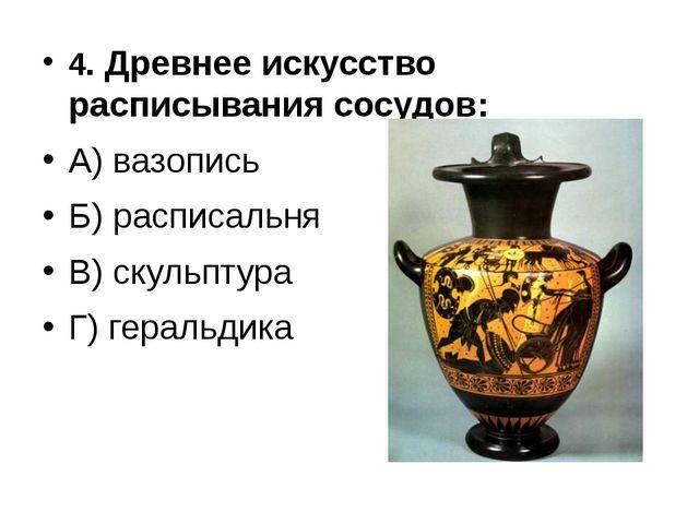 4. Древнее искусство расписывания сосудов: А) вазопись Б) расписальня В) скул...