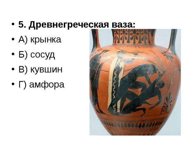 5. Древнегреческая ваза: А) крынка Б) сосуд В) кувшин Г) амфора