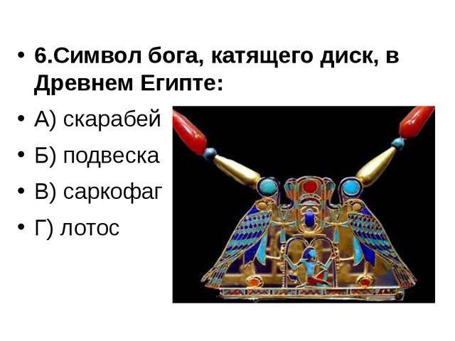 6.Символ бога, катящего диск, в Древнем Египте: А) скарабей Б) подвеска В) са...