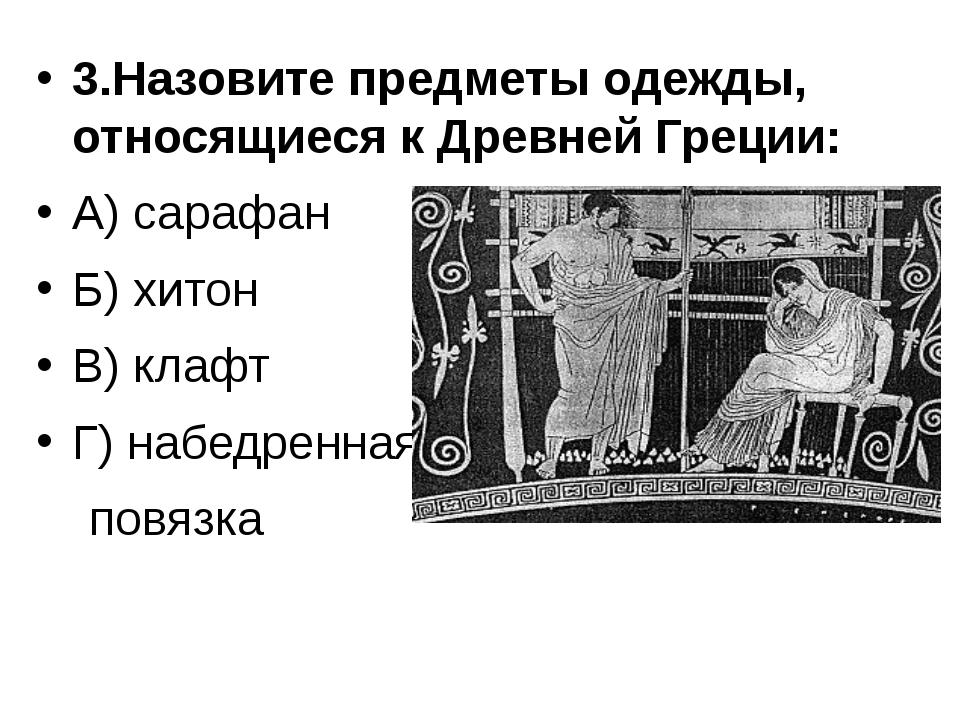 3.Назовите предметы одежды, относящиеся к Древней Греции: А) сарафан Б) хитон...