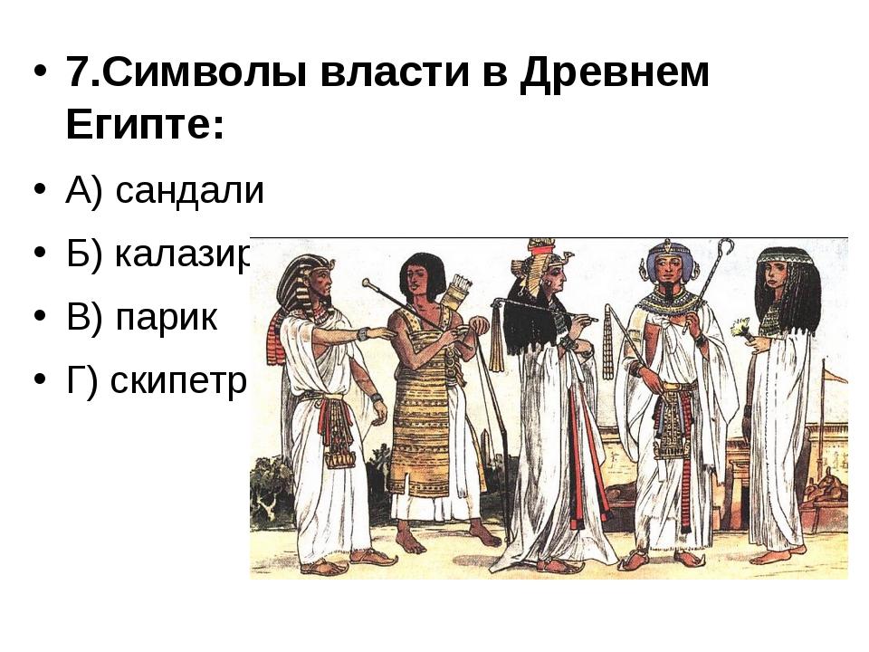 7.Символы власти в Древнем Египте: А) сандали Б) калазирис В) парик Г) скипетр
