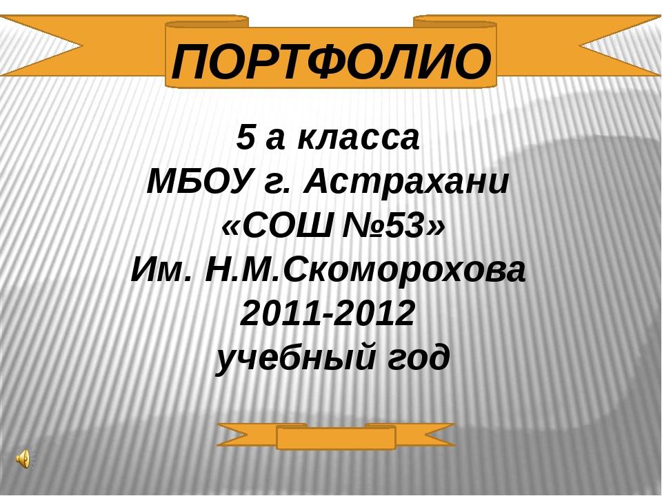 5 а класса МБОУ г. Астрахани «СОШ №53» Им. Н.М.Скоморохова 2011-2012 учебный...