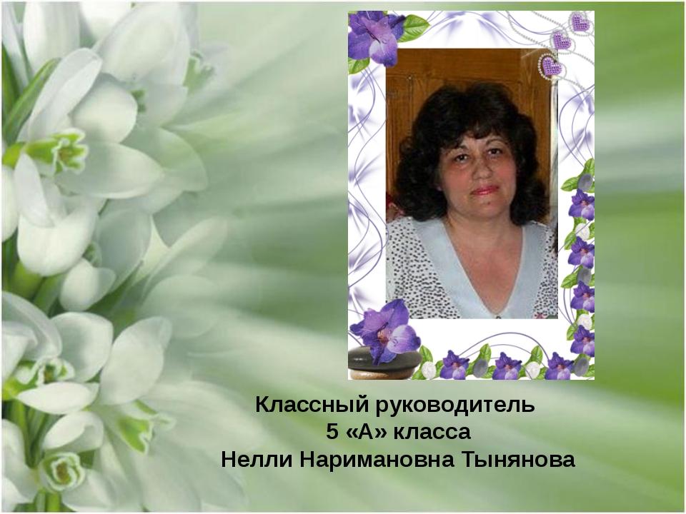 Классный руководитель 5 «А» класса Нелли Наримановна Тынянова