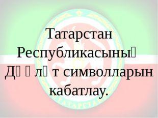 Татарстан Республикасының Дәүләт символларын кабатлау.