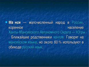 Ма́нси — малочисленный народ в России, коренное население Ханты-Мансийского А
