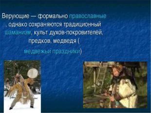 Верующие — формально православные, однако сохраняются традиционный шаманизм,
