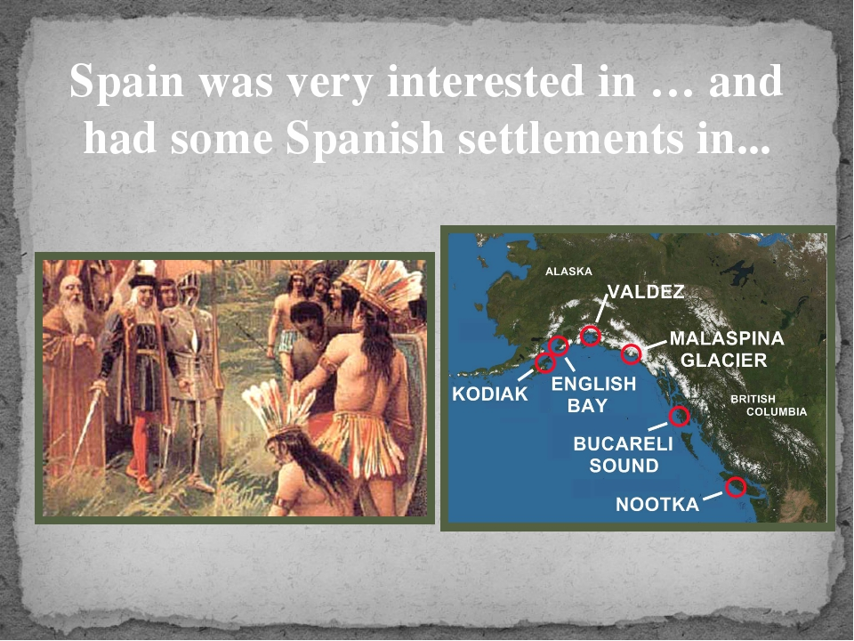 Spain was very interested in … and had some Spanish settlements in...