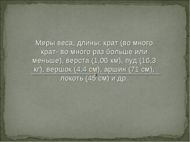 Меры веса, длины: крат (во много крат- во много раз больше или меньше), верст...