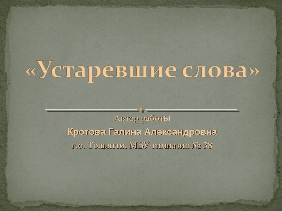 Автор работы Кротова Галина Александровна г.о. Тольятти, МБУ гимназия № 38